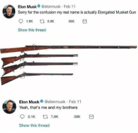 Sorry, Yeah, and MeIRL: Elon Musk @elonmusk Feb 11  Sorry for the confusion my real name is actually Elongated Musket Gun  Show this thread  Elon Musk@elonmusk Feb 11  Yeah, that's me and my brothers  2.1K t7.8K  38K  Show this thread Meirl
