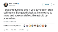 """Dank, Fucking, and God: Elon Musk  @elonmusk  Follow  I swear to fucking god if you guys don't stop  calling me Elongated Muskrat I'm moving to  mars and you can deflect the astroid by  yourselves  5:14 PM 9 Mar 2018  27,646 u/donutellas 77,132 Likes  QG0.臼准00 <p>Peed-on Husk via /r/dank_meme <a href=""""http://ift.tt/2FCwLQP"""">http://ift.tt/2FCwLQP</a></p>"""