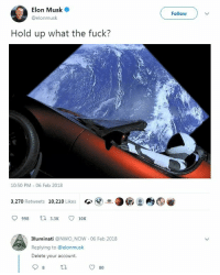 "Illuminati, Memes, and Fuck: Elon Musk  @elonmusk  Followv  Hold up what the fuck?  ts  10:50 PM- 06 Feb 2018  3,270 Retweets 10,210 Likes  998 3.3 10K  Illuminati @NWO NOW  Replying to @elonmusk  Delete your account.  06 Feb 2018  80 <p>Take this round earthers via /r/memes <a href=""http://ift.tt/2se1Rc5"">http://ift.tt/2se1Rc5</a></p>"