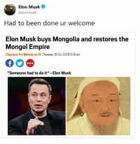 "Empire, Memes, and Classical Art: Elon Musk  @elonmusk  Had to been done ur welcome  Elon Musk buys Mongolia and restores the  Mongol Empire  Classical Art Memes on fb Thursday 18 0ct 2018 8:16 am  ""Someone had to do it"" - Elon Musk"
