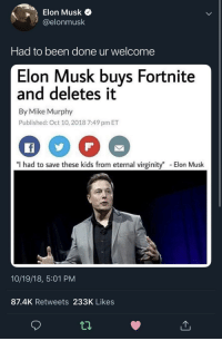 """Tumblr, Blog, and Http: Elon Musk  @elonmusk  Had to been done ur welcome  Elon Musk buys Fortnite  and deletes it  By Mike Murphy  Published: Oct 10, 2018 7:49 pm ET  """"I had to save these kids from eternal virginity"""" Elon Musk  10/19/18, 5:01 PM  87.4K Retweets 233K Likes awesomesthesia:  Ur welcome"""