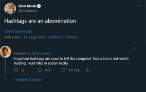 #Hastag_explained: Elon Musk  @elonmusk  Hashtags are an abomination  Tweet übersetzen  9:45 vorm. 17. Aug. 2019 Twitter for iPhone  Antwort an @elonmusk  In python hashtags are used to tell the computer that a line is not worth  reading, much like in social media  164  1,9 Tsd.  32  1 weitere Antwort #Hastag_explained