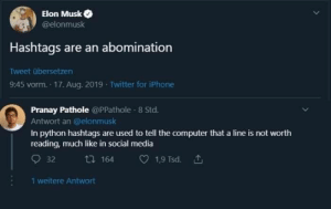 He is right you know: Elon Musk  @elonmusk  Hashtags are an abomination  Tweet übersetzen  9:45 vorm. 17. Aug. 2019 - Twitter for iPhone  Pranay Pathole @PPathole - 8 Std.  Antwort an @elonmusk  In python hashtags are used to tell the computer that a line is not worth  reading, much like in social media  O 32  t7 164  1,9 Tsd. 1  1 weitere Antwort He is right you know