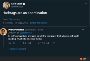 Hashtags are an abomination: Elon Musk  @elonmusk  Hashtags are an abomination  Tweet übersetzen  9:45 vorm. 17. Aug. 2019 · Twitter for iPhone  Pranay Pathole @PPathole · 8 Std.  Antwort an @elonmusk  In python hashtags are used to tell the computer that a line is not worth  reading, much like in social media  27 164  1,9 Tsd. 1  32  1 weitere Antwort  O reddit Hashtags are an abomination