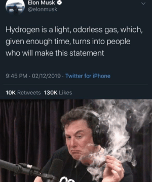 Ah yes, weed: Elon Musk  @elonmusk  Hydrogen is a light, odorless gas, which,  given enough time, turns into people  who will make this statement  9:45 PM 02/12/2019 Twitter for iPhone  10K Retweets 130K Likes Ah yes, weed