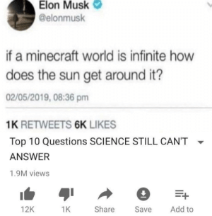 I mean he's got a point: Elon Musk  @elonmusk  if a minecraft world is infinite how  does the sun get around it?  02/05/2019, 08:36 pm  1K RETWEETS 6K LIKES  Top 10 Questions SCIENCE STILL CAN'T  ANSWER  1.9M views  Add to  Share  12K  1K  Save I mean he's got a point