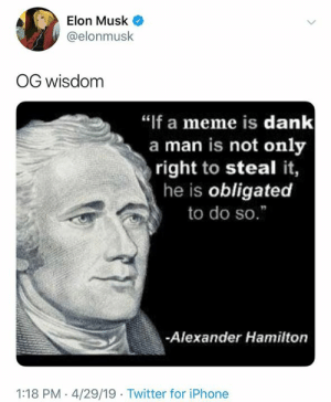 "A real tweet by Elon.  Elon has spoken.: Elon Musk  @elonmusk  OG wisdom  ""if a meme is dank  a man is not only  right to steal it,  he is obligated  to do so.""  -Alexander Hamilton  1:18 PM - 4/29/19 Twitter for iPhone A real tweet by Elon.  Elon has spoken."