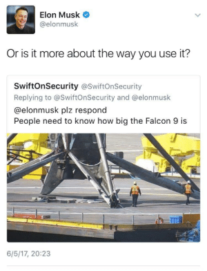 How, Elon Musk, and Big: Elon Musk  @elonmusk  Or is it more about the way you use it?  SwiftOnSecurity @SwiftOnSecurity  Replying to @SwiftOnSecurity and @elonmusk  @elonmusk plz respond  People need to know how big the Falcon 9 is  6/5/17, 20:23 Oh, Elon..