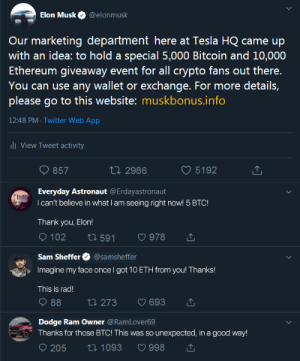 An actual image promoted by fake elon musk scams.: Elon Musk  @elonmusk  Our marketing department here at Tes la HQ came up  with an idea: to hold a special 5,000 Bitcoin and 10,000  Ethereum giveaway event for all crypto fans out there.  You can use any wallet or exchange. For more details,  please go to this website: muskbonus.info  12:48 PM- Twitter Web App  ll View Tweet activity  t 2986  5192  857  Everyday Astronaut @Erdayastronaut  I can't believe in what I am seeing right now! 5 BTC!  Thank you, Elo!  102  ti 591  978  Sam Sheffer  @samsheffer  Imagine my face once I got 10 ETH from you! Thanks!  This is rad!  88  ti 273  693  Dodge Ram Owner @RamLover69  Thanks for those BTC! This was so unexpected, in a good way!  205  ti 1093  998 An actual image promoted by fake elon musk scams.