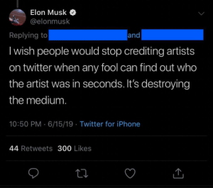 EL0n gO0D: Elon Musk  @elonmusk  Replying to  and  I wish people would stop crediting artists  on twitter when any fool can find out who  the artist was in seconds. It's destroying  the medium.  10:50 PM 6/15/19 Twitter for iPhone  44 Retweets 300 Likes EL0n gO0D