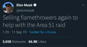 Thank you Elon by JohnDRocky MORE MEMES: Elon Musk  @elonmusk  Selling flamethrowers again to  help with the Area 51 raid  1:29 11 Sep 19 Twitter for iPhone  3,658 Retweets 66.8K Likes Thank you Elon by JohnDRocky MORE MEMES
