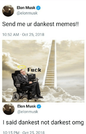 if you want dank well give you dank by morathegoat MORE MEMES: Elon Musk  @elonmusk  Send me ur dankest memes!!  10:52 AM Oct 25, 2018  Fuck  Elon Musk  @elonmusk  I said dankest not darkest omg  10:15 PM Oct 25. 2018 if you want dank well give you dank by morathegoat MORE MEMES