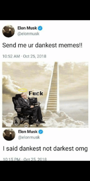 awesomesthesia:  It's hard up there: Elon Musk  @elonmusk  Send me ur dankest memes!!  10:52 AM Oct 25, 2018  Fuck  Elon Musk  @elonmusk  I said dankest not darkest omg  10:15 PM Oct 25, 2018 awesomesthesia:  It's hard up there