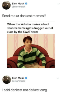 Dankest: Elon Musk  @elonmusk  Send me ur dankest memes!!  When the kid who makes school  shooter memes gets dragged out of  class by the SWAT team  Elon Musk  @elonmusk  I said dankest not darkest omg