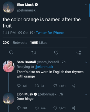 elon being a madlad: Elon Musk  @elonmusk  the color orange is named after the  fruit  1:41 PM 09 Oct 19 Twitter for iPhone  20K Retweets 160K Likes  Sara Boutall @sara_boutall 7h  Replying to @elonmusk  There's also no word in English that rhymes  with orange  ti 33  438  1,851  Elon Musk @elonmusk 7h  Door hinge  L 264  301  8,651 elon being a madlad