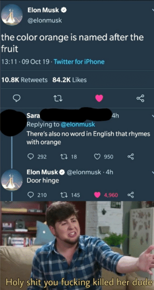 All hail Elon: Elon Musk  @elonmusk  the color orange is named after the  fruit  13:11 O9 Oct 19 Twitter for iPhone  10.8K Retweets 84.2K Likes  Sara  4h  Replying to @elonmusk  There's also no word in English that rhymes  with orange  t 18  292  950  Elon Musk  Door hinge  @elonmusk 4h  .  210  ti 145  4,960  Holy shit you fucking killed her dude All hail Elon