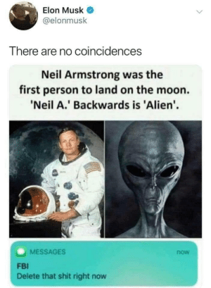 awesomesthesia:  There are no coincidences: Elon Musk  @elonmusk  There are no coincidences  Neil Armstrong was the  first person to land on the moon.  'Neil A.' Backwards is 'Alien'  MESSAGES  now  FBI  Delete that shit right now awesomesthesia:  There are no coincidences