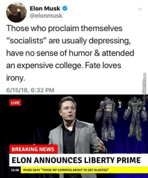"""College, News, and Breaking News: Elon Musk  @elonmusk  Those who proclaim themselves  """"socialists"""" are usually depressing,  have no sense of humor & attended  an expensive college. Fate loves  rony  6/15/18, 6:32 PM  LIVE  小河  BREAKING NEWS  ELON ANNOUNCES LIBERTY PRIME  MUSK SAYS """"THOSE MF COMMIES ABOUT TO GET BLASTED""""  23:56 I beg to differ"""