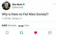 Mars, Elon Musk, and Elon: Elon Musk  @elonmusk  Why is there no Flat Mars Society!?  11:43 PM 28 Nov 17  8,832 Retweets 29.9k Likes