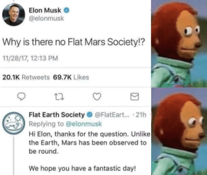 Earth, Mars, and Flat Earth: Elon Musk  @elonmusk  Why is there no Flat Mars Society!?  11/28/17, 12:13 PM  20.1K Retweets 69.7K Likes  Flat Earth Society @FlatEart... .21h  Replying to @elonmusk  Hi Elon, thanks for the question. Unlike  the Earth, Mars has been observed to  be round.  We hope you have a fantastic day!
