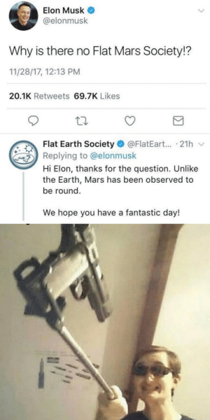 Self destruction initiated: Elon Musk  @elonmusk  Why is there no Flat Mars Society!?  11/28/17, 12:13 PM  20.1K Retweets 69.7K Likes  Flat Earth Society O @FlatEart... · 21h v  Replying to @elonmusk  Hi Elon, thanks for the question. Unlike  the Earth, Mars has been observed to  be round.  We hope you have a fantastic day! Self destruction initiated