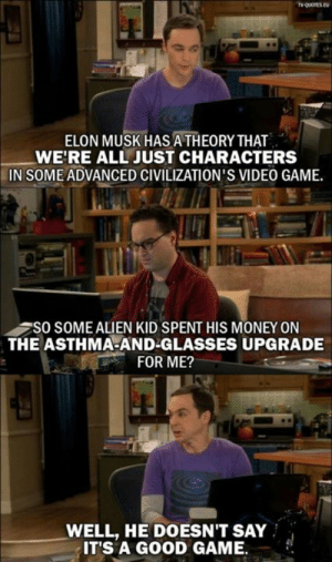 Memes, Money, and Alien: ELON MUSK HAS ATHEORY THAT  WE'RE ALL JUST CHARACTERS  IN SOMEADVANCED CIVILIZATION'S VIDEO GAME.  SO SOME ALIEN KID SPENT HIS MONEY ON  THE ASTHMA-AND-GLASSES UPGRADE  FOR ME?  WELL, HE DOESN'T SAY  IT'S A GOOD GAME.