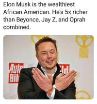 Elon Musk: Elon Musk is the wealthiest  African American. He's 5x richer  than Beyonce, Jay Z, and Oprah  combined  Bil Elon Musk