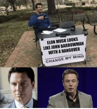 hangover: ELON MUSK LOOKS  LIKE JOHN BARROWMAN  WITH A HANGOVER  CHANGE MY MIND