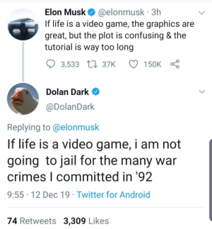 Bruh just the manual.: Elon Musk O @elonmusk · 3h  If life is a video game, the graphics are  great, but the plot is confusing & the  tutorial is way too long  3,533 L7 37K  150K  Dolan Dark O  @DolanDark  Replying to @elonmusk  If life is a video game, i am not  going to jail for the many war  crimes I committed in '92  9:55 · 12 Dec 19 · Twitter for Android  74 Retweets 3,309 Likes Bruh just the manual.
