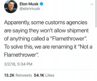 "Legend: Elon Musk O  @elonmusk  Apparently, some customs agencies  are saying they won't allow shipment  of anything called a ""Flamethrower"".  To solve this, we are renaming it ""Not a  Flamethrower"".  2/2/18, 5:34 PM  13.2K Retweets 54.1K Likes Legend"