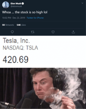 Stock prices: Nice. by Certain_Law MORE MEMES: Elon Musk O  @elonmusk  Whoa ... the stock is so high lol  10:02 PM · Dec 23, 2019 · Twitter for iPhone  54K Likes  5K Retweets  Tesla, Inc.  NASDAQ: TSLA  420.69 Stock prices: Nice. by Certain_Law MORE MEMES