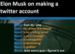 Our hero! by Zueni MORE MEMES: Elon Musk on making a  twitter account  Nasus) how do i play  Nasus) has drawn first blood!  Nasus) is on a killing spree!  Nasus) is on a rampage!  Nasus) is unstoppable!  Nasus) is dominating!  Nasus) is godlike!  Nasus): dont worry guys i figured it out Our hero! by Zueni MORE MEMES