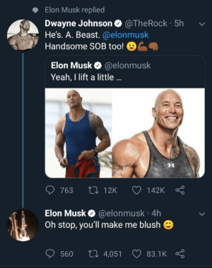 Blush: Elon Musk replied  Dwayne Johnson @TheRock 5hv  He's. A. Beast. @elonmusk  Handsome SOB too!  Elon Musk @elonmusk  Yeah, I lift a little ..  763 t0 12K 142K  Elon Musk @elonmusk 4h  Oh stop, you'll make me blush  560 t0 4,05183.1K