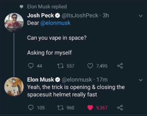 huh..: Elon Musk replied  Josh Peck @ltsJoshPeck 3h  Dear @elonmusk  Can you vape in space?  Asking for myself  L557  44  7,495  @elonmusk 17m  Yeah, the trick is opening & closing the  spacesuit helmet really fast  Elon Musk  ti 960  105  9,367 huh..