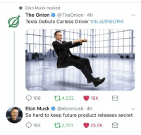 : Elon Musk replied  The Onion@TheOnion 4h  Tesla Debuts Carless Driver trib.al/INEOfHt  106 04,232 18K  Elon Musk @elonmusk 4h  So hard to keep future product releases secret  193 2,70 25.5K