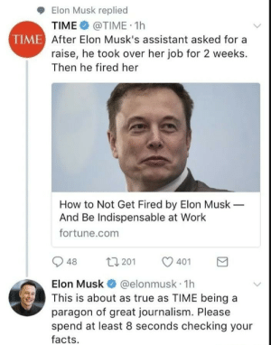 Facts, True, and Work: Elon Musk replied  TIME @TIME 1h  TIME After Elon Musk's assistant asked for a  raise, he took over her job for 2 weeks.  Then he fired her  How to Not Get Fired by Elon Musk  And Be Indispensable at Work  fortune.com  t1 201  48  401  Elon Musk  @elonmusk 1h  This is about as true as TIME being a  paragon of great journalism. Please  spend at least 8 seconds checking your  facts Elon