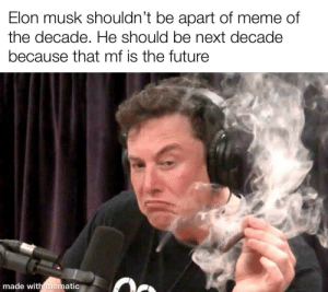 srsfunny:  Effort was low but Elon was high: Elon musk shouldn't be apart of meme of  the decade. He should be next decade  because that mf is the future  made with mematic srsfunny:  Effort was low but Elon was high