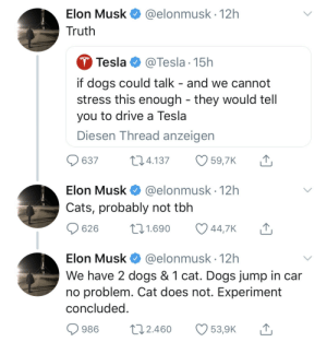 Elon is at it again by iXoDeZz MORE MEMES: Elon Musk  Truth  @elonmusk. 12h  Tesla @Tesla 15h  if dogs could talk - and we cannot  stress this enough - they would tell  you to drive a Tesla  Diesen Thread anzeigen  637 4.137 59,7K T  Elon Musk @elonmusk 12h  Cats, probably not tbh  626 t 1.690 447K  Elon Musk@elonmusk 12h  We have 2 dogs & 1 cat. Dogs jump in car  no problem. Cat does not. Experiment  concluded  986 t 2.460 539K Elon is at it again by iXoDeZz MORE MEMES