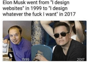 "Dank, God, and Memes: Elon Musk went from ""I design  websites"" in 1999 to ""I design  whatever the fuckI want"" in 2017  1999 Elongated Musket is God by GeorgeYDesign MORE MEMES"