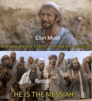 Reddit, Elon Musk, and Elon: Elon Musk  Will you please listen? I'm not the messiah  Reddit  HE IS THE MESSIAH! Elon Muskism