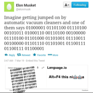 Vacuum, Jumped, and Mar: Elon Musket  @elonmusk  Following  Imagine getting jumped on by  automatic vacuum cleaners and one of  them says 01000001 01101100 01110100  00101011 01000110 00110100 00100000  01110100 01101000 01101001 01110011  00100000 01101110 01101001 01100111  01100111 01100001  Reply 13 Retweet  Favorite More  3:47 AM-7 Mar 19 Embed this Tweet  ec onooo01101100 » - Language.io  Detect langue ▼  010000  01110100 00101011  01000110 00110100  00100000 01110100  01101000 01101001  01110011 00100000  01101110 01101001  Alt+F4 this niga  Open01100111 01100111  001  Feedback Actual OC to make it to LWIAY