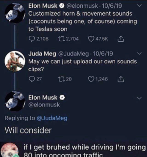 Meirl: @elonmusk 10/6/19  Elon Musk  Customized horn & movement sounds  (coconuts being one, of course) coming  to Teslas soon  2,108  t12,704  47.5K  Juda Meg @JudaMeg 10/6/19  May we can just upload our own sounds  clips?  27  t20  1,246  Elon Musk  @elonmusk  Replying to @JudaMeg  Will consider  if I get bruhed while driving I'm going  80 into oncoming traffic. Meirl