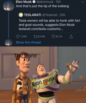 Show us more senpai: @elonmusk 10h  And that's just the tip of the iceberg  Elon Musk  TESLARATI @Teslarati 20h  Tesla owners will be able to honk with fart  and goat sounds, suggests Elon Musk  teslarati.com/tesla-customiz...  t26.546  1.294  61,1K  Show this thread  The world  Eon musk Show us more senpai
