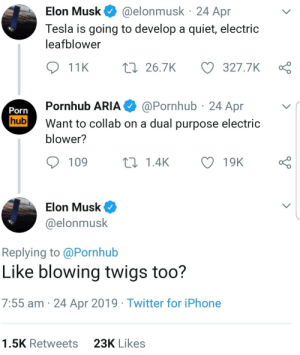 Iphone, Porn Hub, and Pornhub: @elonmusk 24 Apr  Elon Musk  Tesla is going to develop a quiet, electric  leafblower  t 26.7K  327.7K  11K  @Pornhub 24 Apr  Pornhub ARIA  Porn  hub  Want to collab on a dual purpose electric  blower?  109  L1.4K  19K  Elon Musk  @elonmusk  Replying to @Pornhub  Like blowing twigs too?  7:55 am 24 Apr 2019 Twitter for iPhone  23K Likes  1.5K Retweets srsfunny:Elon is the best!