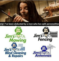 Memes, 🤖, and Personal: elp! I've been abducted by a man who has split personalities  Jim's  Jim's  Fencing  Mowing  Blind Cleaning  Jim's  & Repairs  Antennas Jim🙏