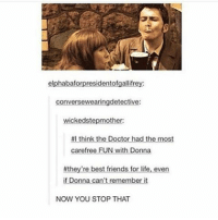 AWEE mattsmith doctorwho eleven tardis fezesarecool DW bowtiesarecool drwho davidtennant Christophereccleston petercapaldi ten twelve nine: elphabaf  residentofgallifre  conversewearingdetective:  wicked stepmother:  #I think the Doctor had the most  carefree FUN With Donne  #they're best friends for life, even  if Donna can't remember it  NOW YOU STOP THAT AWEE mattsmith doctorwho eleven tardis fezesarecool DW bowtiesarecool drwho davidtennant Christophereccleston petercapaldi ten twelve nine