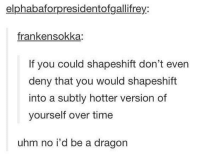 shapeshift game strong: elphabaforpresidentofgallifrey:  franken sokka:  If you could shapeshift don't even  deny that you would shapeshift  into a subtly hotter version of  yourself over time  uhm no i'd be a dragon shapeshift game strong