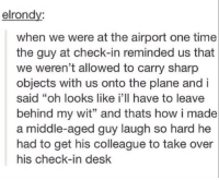 "Dank, 🤖, and Sharp: elrondy:  when we were at the airport one time  the guy at check-in reminded us that  we weren't allowed to carry sharp  objects with us onto the plane and i  said ""oh looks like i'll have to leave  behind my wit"" and thats how i made  a middle-aged guy laugh so hard he  had to get his colleague to take over  his check-in desk I laughed a little too hard at this"