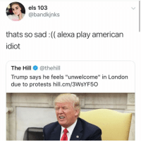 "Memes, American, and London: els 103  @bandkjnks  thats so sad :(( alexa play american  idiot  The Hill@thehill  Trump says he feels ""unwelcome"" in London  due to protests hill.cm/3WsYF50 poor baby :("