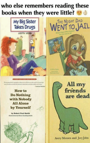 When your childhood was lit ????: else remembers reading these  who  books when they were little?  My Big Sister  Takes DrugsWENT TO JAIL  THE NIGHT DAD  What to Expect When Someone  You Love Goes to Jail  JUDITH VIGNA  by Melia Hig  Eeery preat book reaninds us that wall alone on the uorid At beast thia  one prouides us with the means to eatertasn ouneiees chile ere hene  All my  rre  Lemony Snicket  friends  are dead  How to  Do Nothing  with Nobody  All Alone  by Yourself  by Robert Paul Smith  Iliustrations hy Elinor Goulding Smith  Avery Monsen and Jory John When your childhood was lit ????